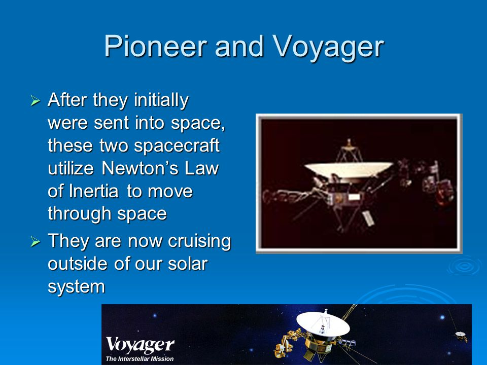 Pioneer and Voyager After they initially were sent into space, these two spacecraft utilize Newton's Law of Inertia to move through space.