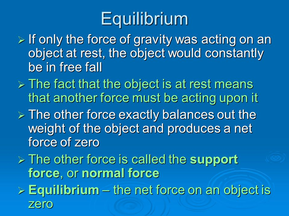 Equilibrium If only the force of gravity was acting on an object at rest, the object would constantly be in free fall.