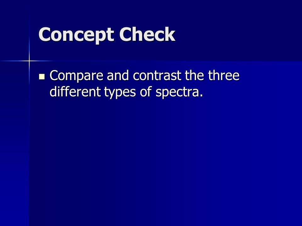 Concept Check Compare and contrast the three different types of spectra.