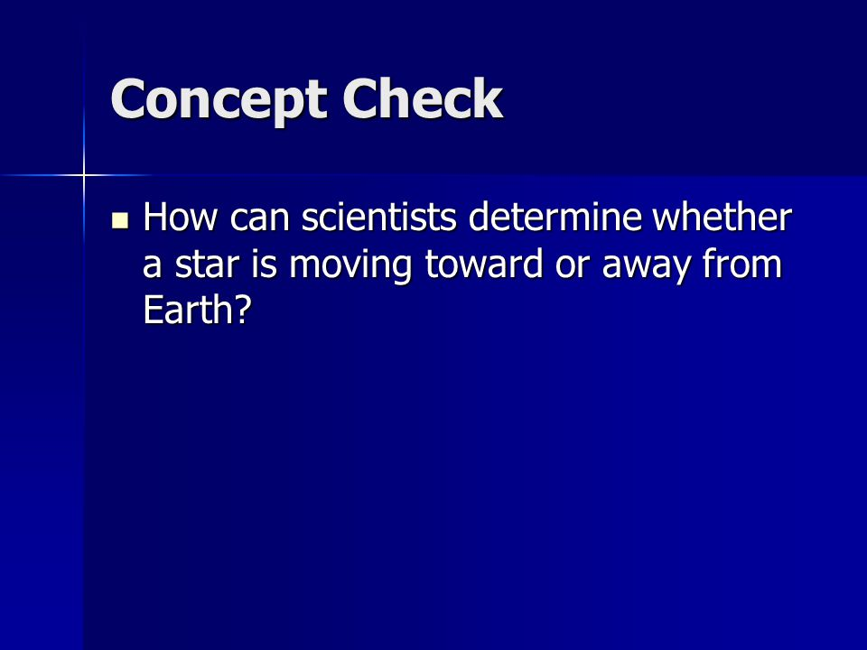 Concept Check How can scientists determine whether a star is moving toward or away from Earth