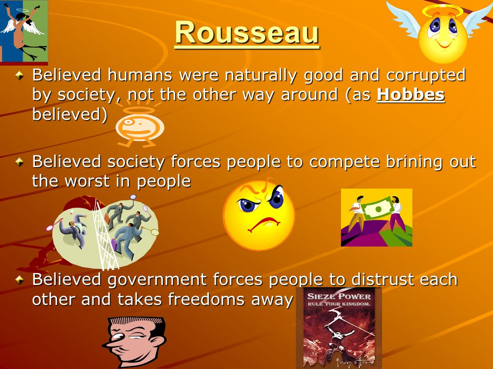 Rousseau Believed humans were naturally good and corrupted by society, not the other way around (as Hobbes believed)