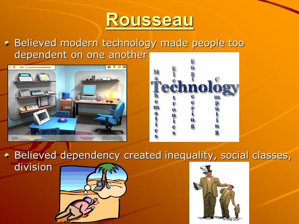 Rousseau Believed modern technology made people too dependent on one another.
