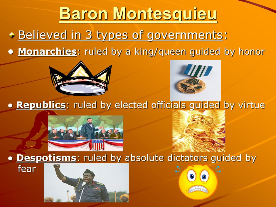 Baron Montesquieu Believed in 3 types of governments: