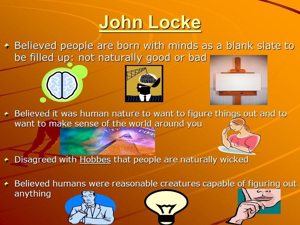 John Locke Believed people are born with minds as a blank slate to be filled up: not naturally good or bad.