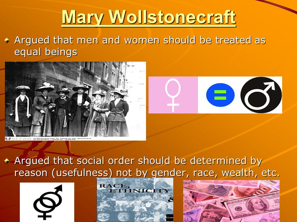 Mary Wollstonecraft Argued that men and women should be treated as equal beings.