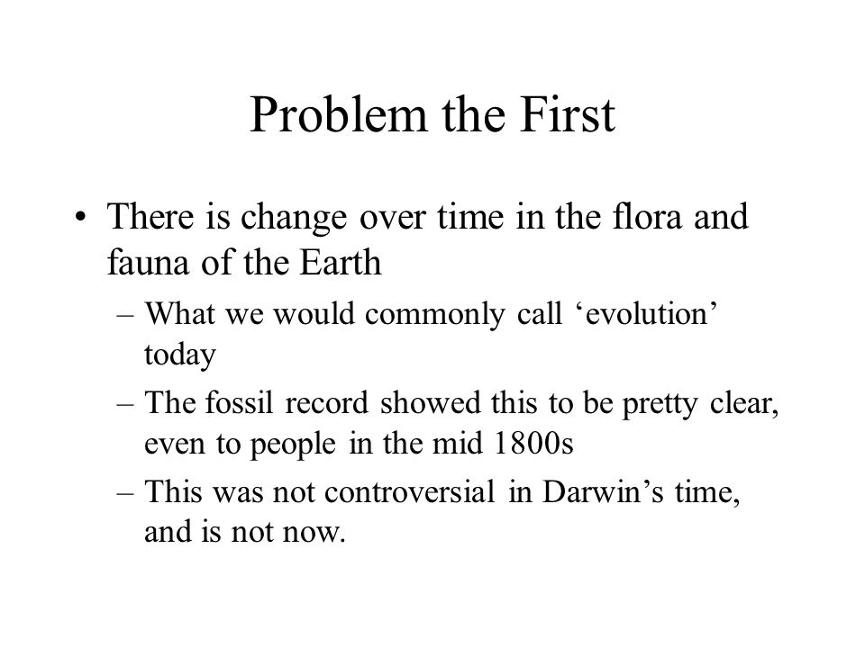 Problem the First There is change over time in the flora and fauna of the Earth. What we would commonly call 'evolution' today.