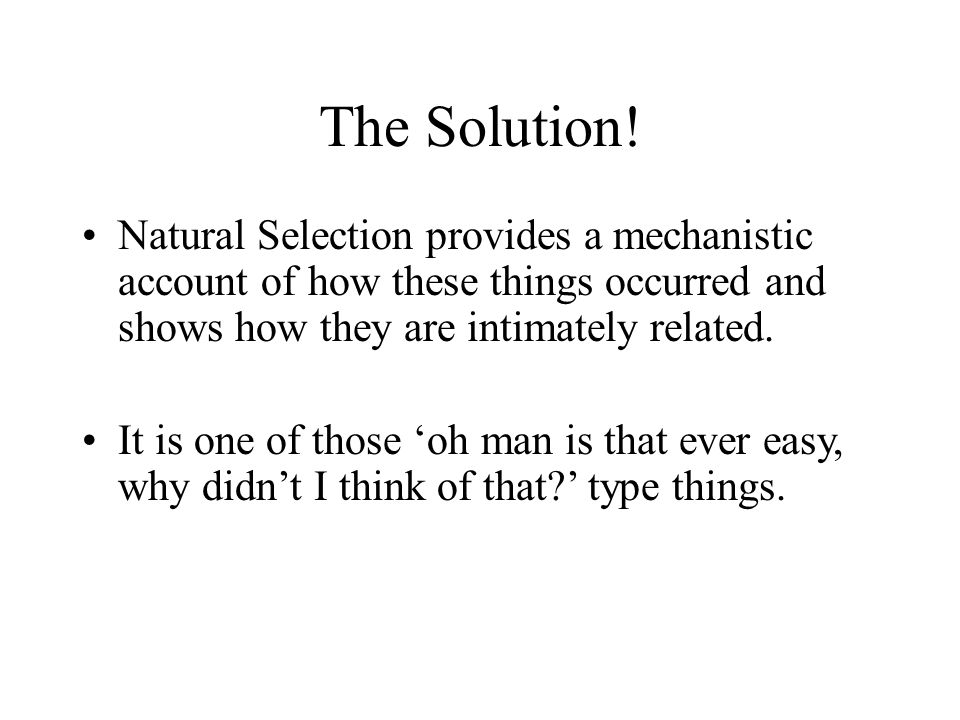 The Solution! Natural Selection provides a mechanistic account of how these things occurred and shows how they are intimately related.