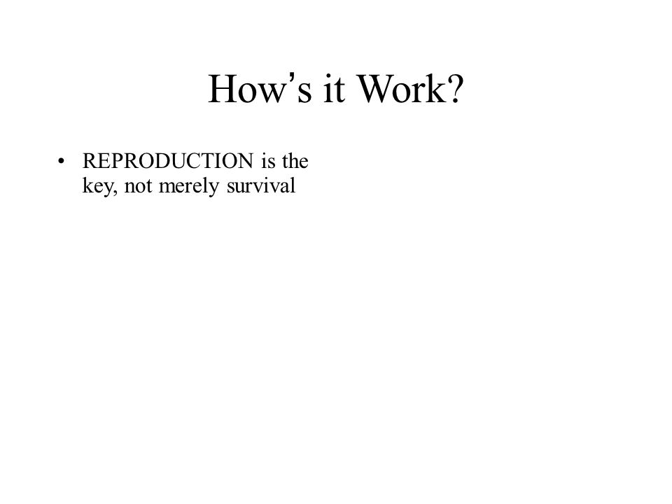 How's it Work REPRODUCTION is the key, not merely survival