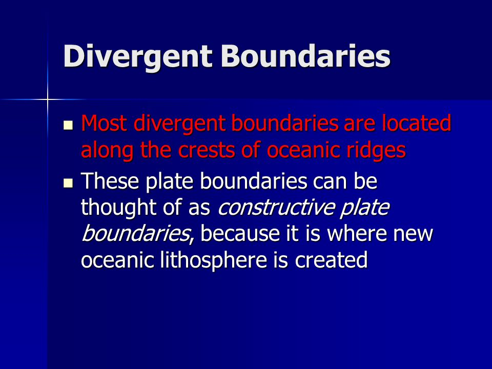 Divergent Boundaries Most divergent boundaries are located along the crests of oceanic ridges.