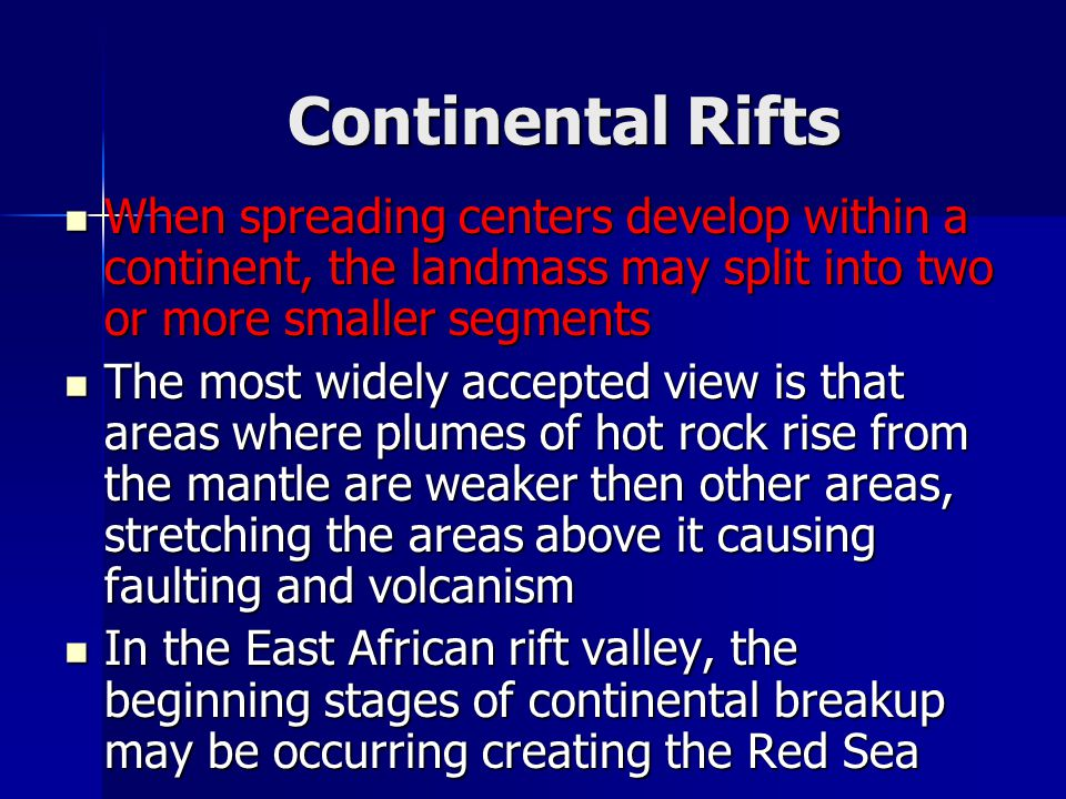 Continental Rifts When spreading centers develop within a continent, the landmass may split into two or more smaller segments.