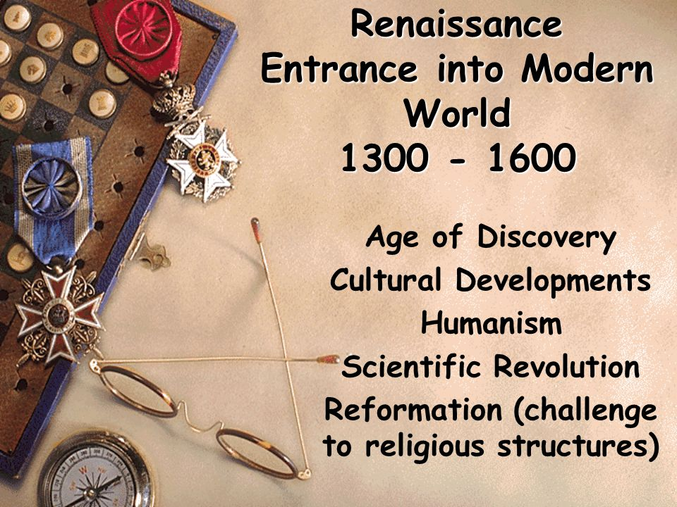 Renaissance Entrance into Modern World 1300 - 1600