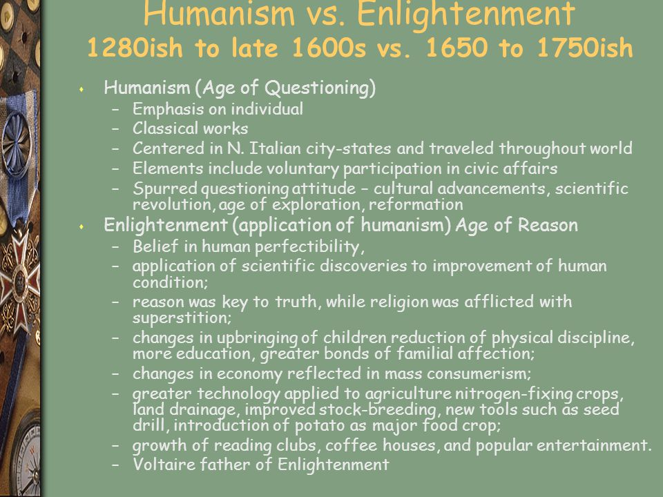 Humanism vs. Enlightenment 1280ish to late 1600s vs to 1750ish
