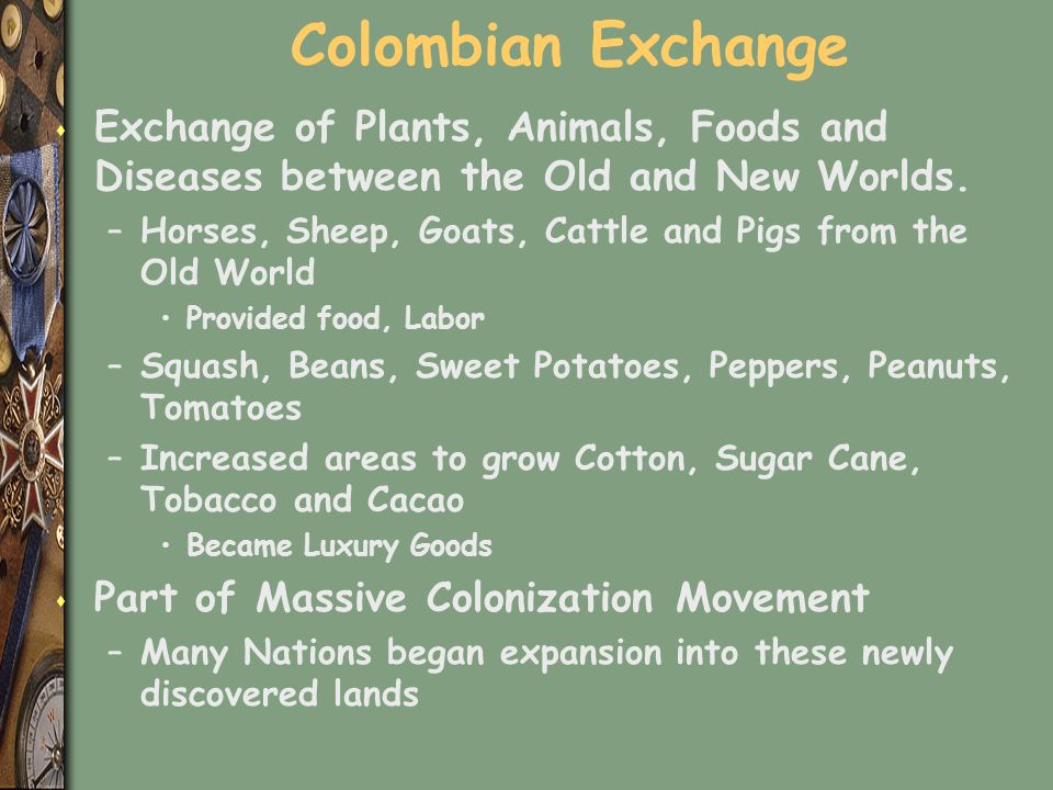 Colombian Exchange Exchange of Plants, Animals, Foods and Diseases between the Old and New Worlds.