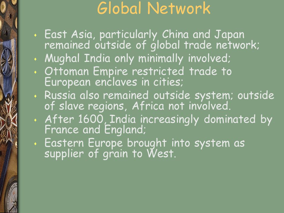 Global Network East Asia, particularly China and Japan remained outside of global trade network; Mughal India only minimally involved;