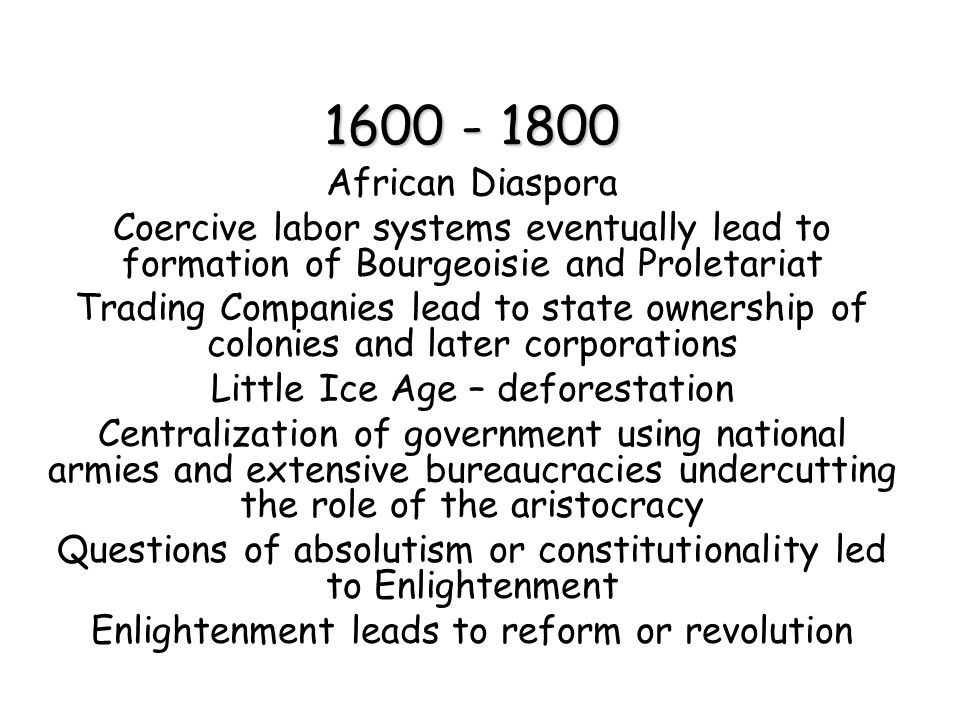 1600 - 1800 African Diaspora. Coercive labor systems eventually lead to formation of Bourgeoisie and Proletariat.