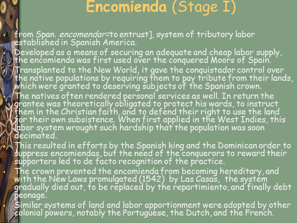 Encomienda (Stage I) from Span. encomendar=to entrust], system of tributory labor established in Spanish America.
