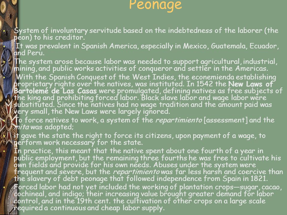 Peonage System of involuntary servitude based on the indebtedness of the laborer (the peon) to his creditor.