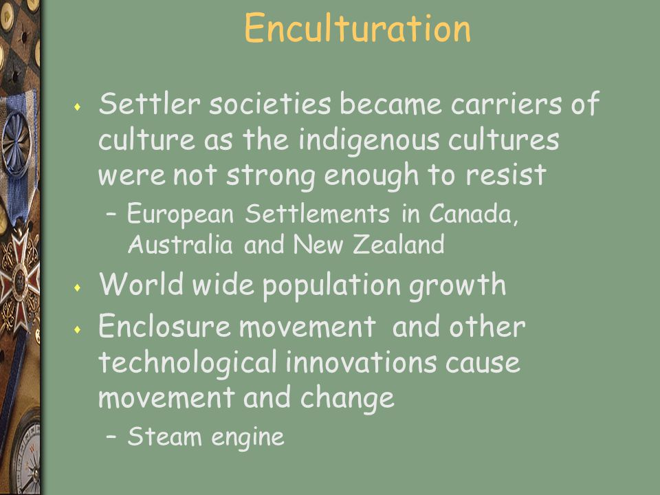 Enculturation Settler societies became carriers of culture as the indigenous cultures were not strong enough to resist.