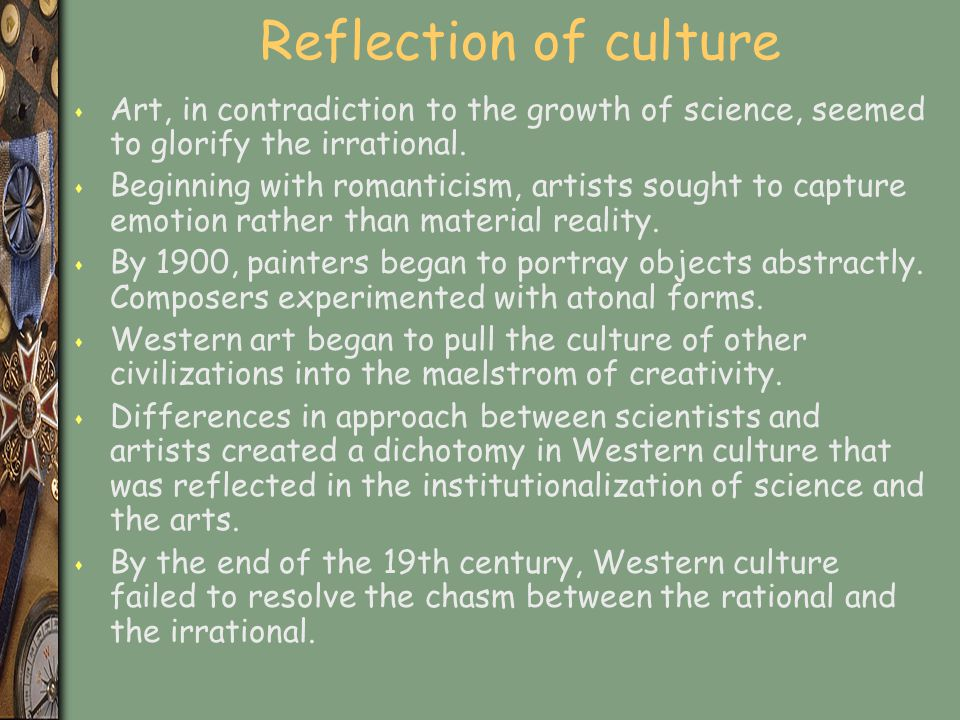 Reflection of culture Art, in contradiction to the growth of science, seemed to glorify the irrational.