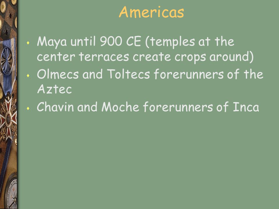 Americas Maya until 900 CE (temples at the center terraces create crops around) Olmecs and Toltecs forerunners of the Aztec.