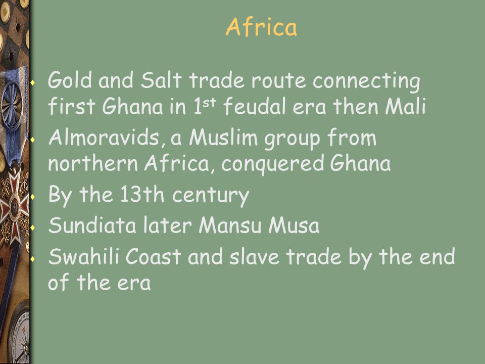 Africa Gold and Salt trade route connecting first Ghana in 1st feudal era then Mali.