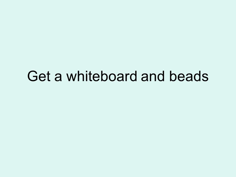 Get a whiteboard and beads