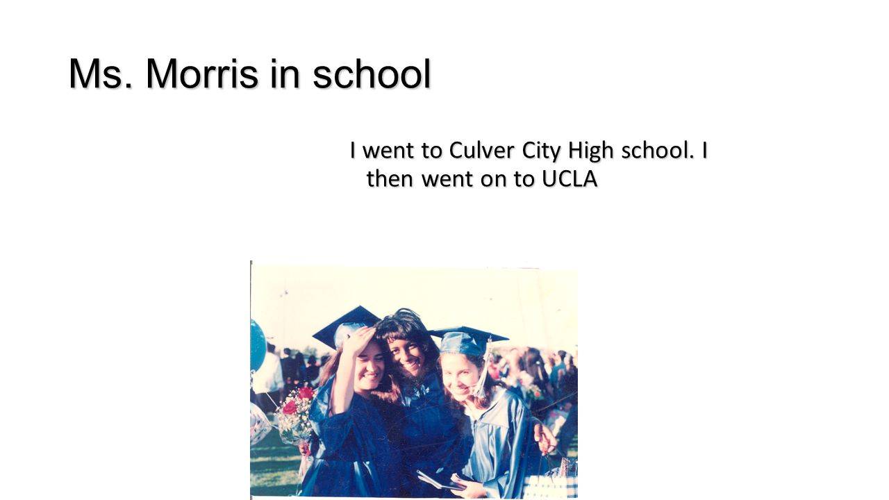 Ms. Morris in school I went to Culver City High school. I then went on to UCLA