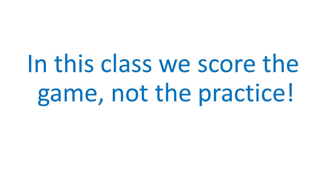 In this class we score the game, not the practice!
