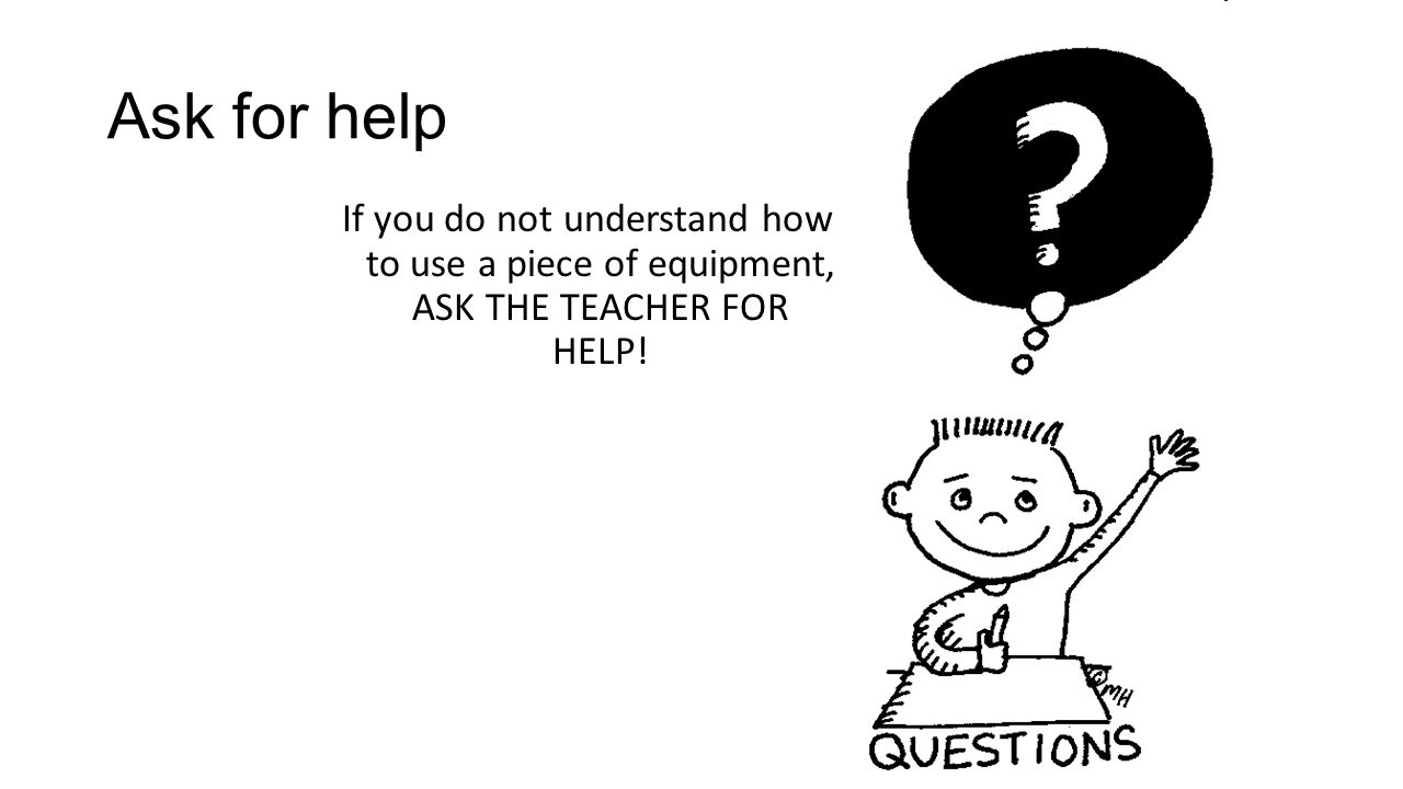 Ask for help If you do not understand how to use a piece of equipment, ASK THE TEACHER FOR HELP!