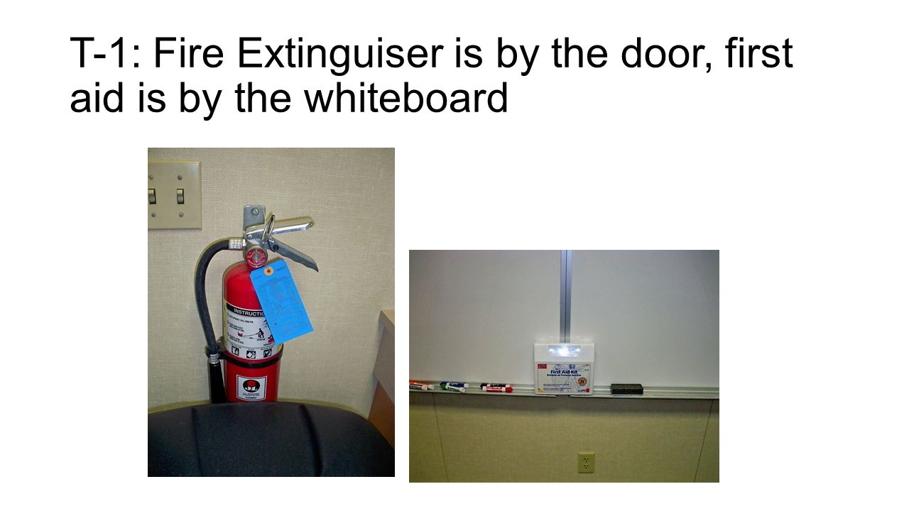 T-1: Fire Extinguiser is by the door, first aid is by the whiteboard
