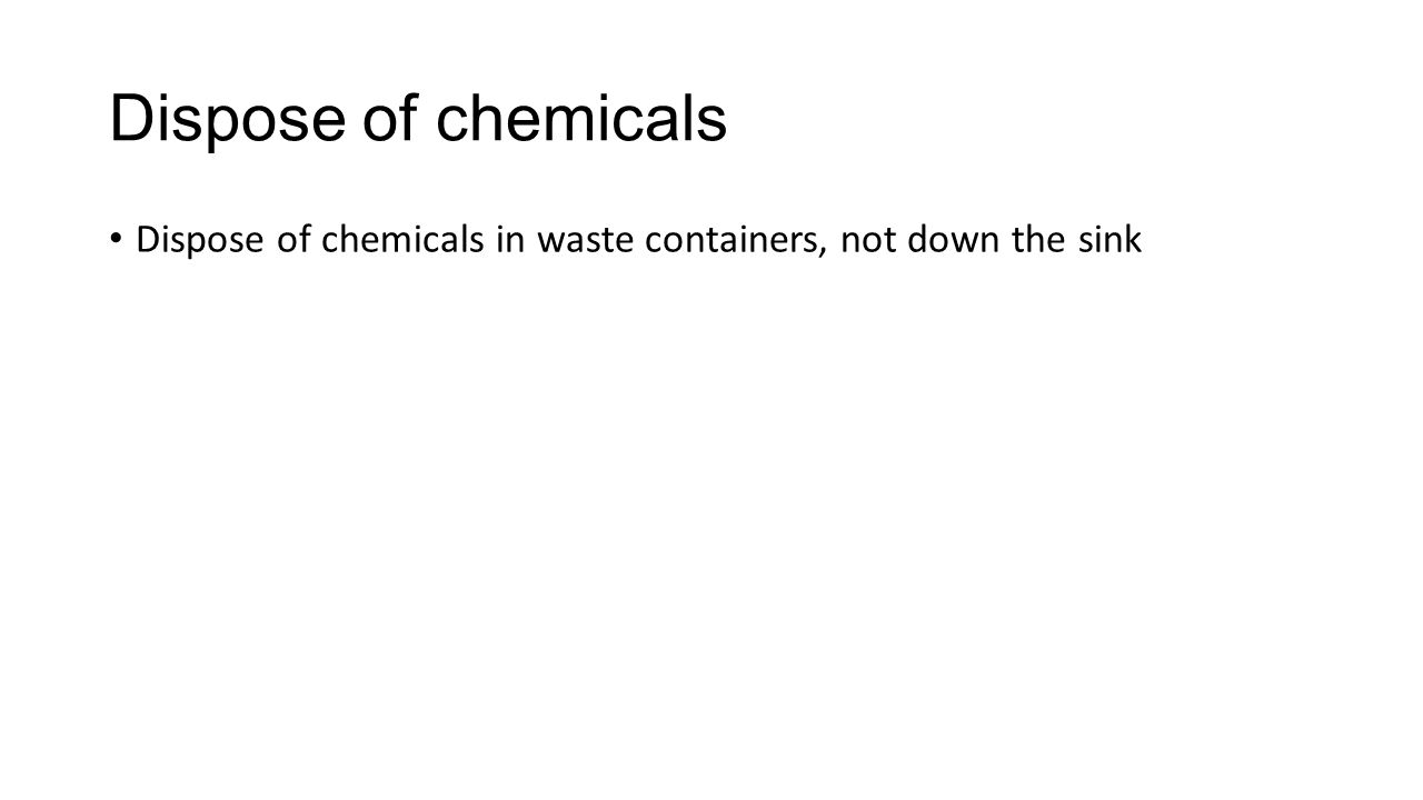 Dispose of chemicals Dispose of chemicals in waste containers, not down the sink