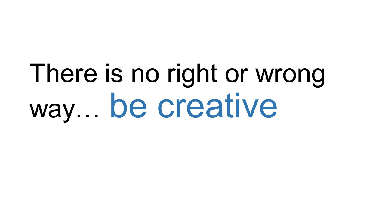 There is no right or wrong way… be creative