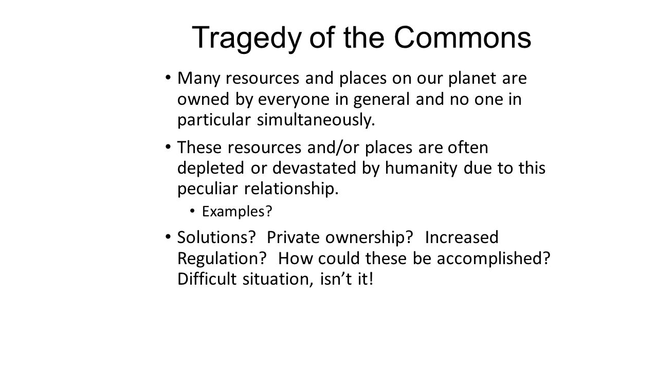 Tragedy of the Commons Many resources and places on our planet are owned by everyone in general and no one in particular simultaneously.