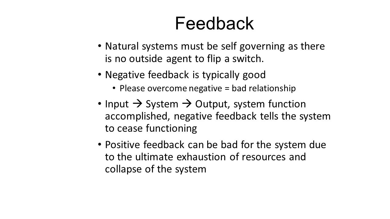 Feedback Natural systems must be self governing as there is no outside agent to flip a switch. Negative feedback is typically good.