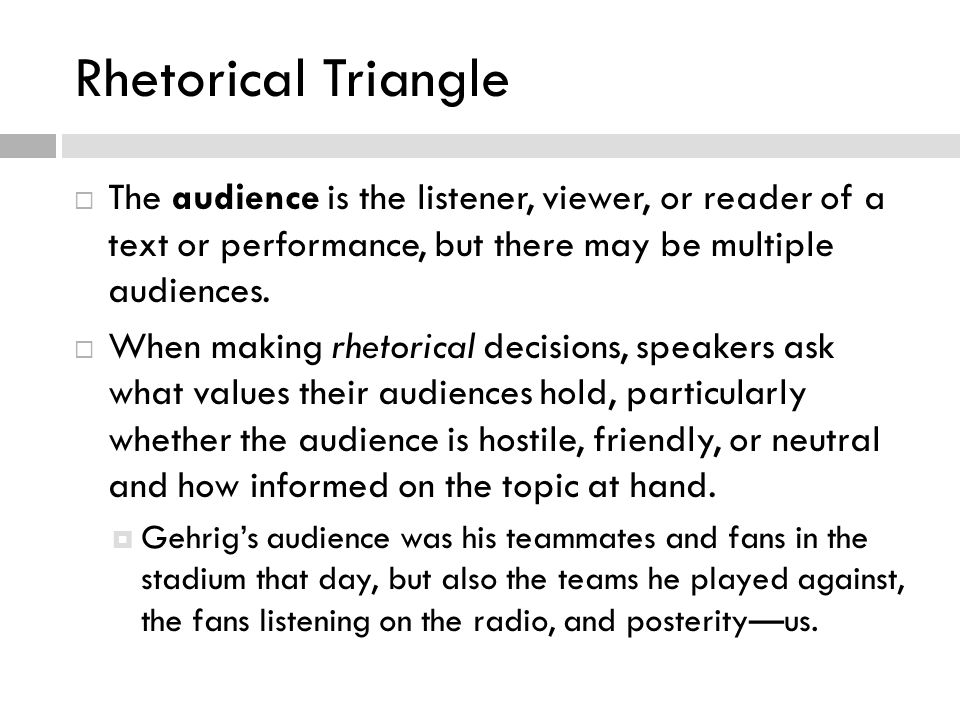 Rhetorical Triangle The audience is the listener, viewer, or reader of a text or performance, but there may be multiple audiences.