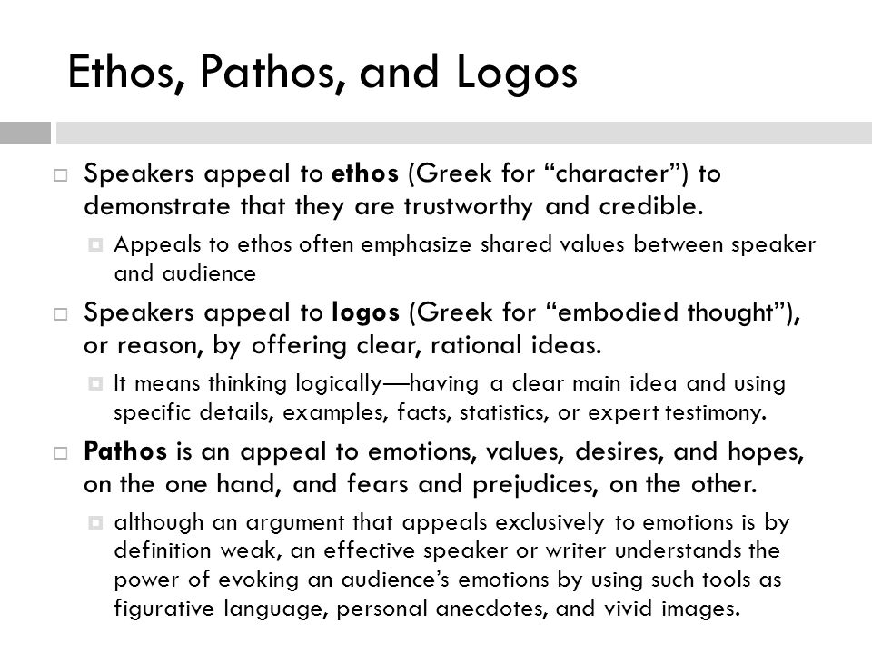 Ethos, Pathos, and Logos Speakers appeal to ethos (Greek for character ) to demonstrate that they are trustworthy and credible.