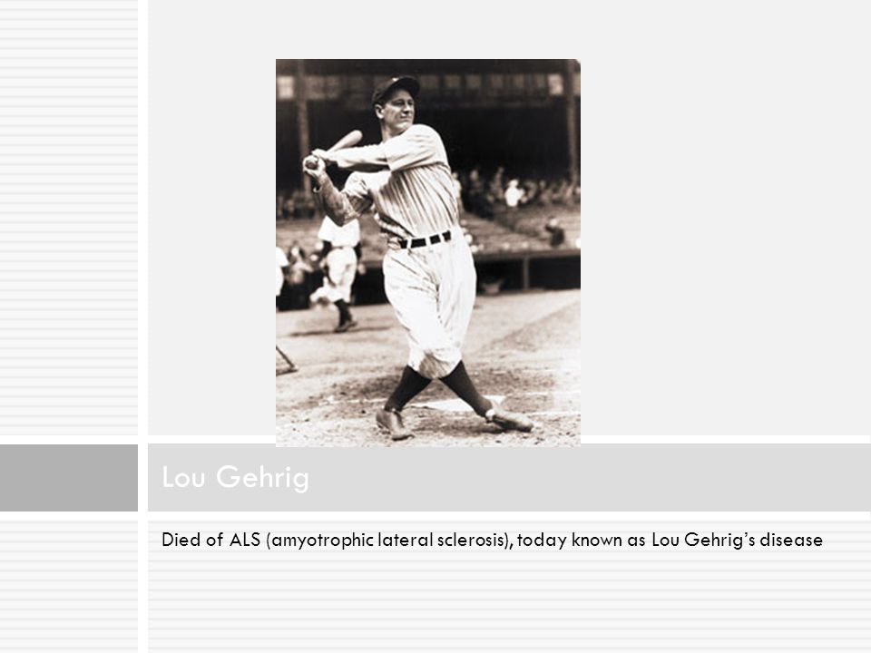 Lou Gehrig Died of ALS (amyotrophic lateral sclerosis), today known as Lou Gehrig's disease