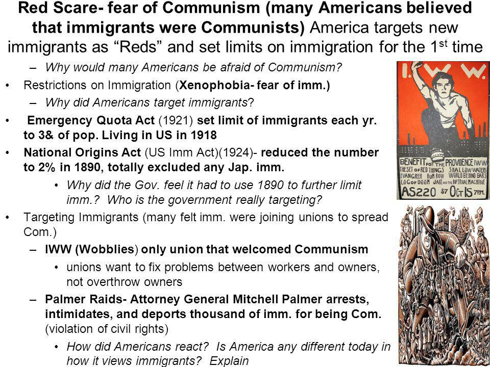 Red Scare- fear of Communism (many Americans believed that immigrants were Communists) America targets new immigrants as Reds and set limits on immigration for the 1st time