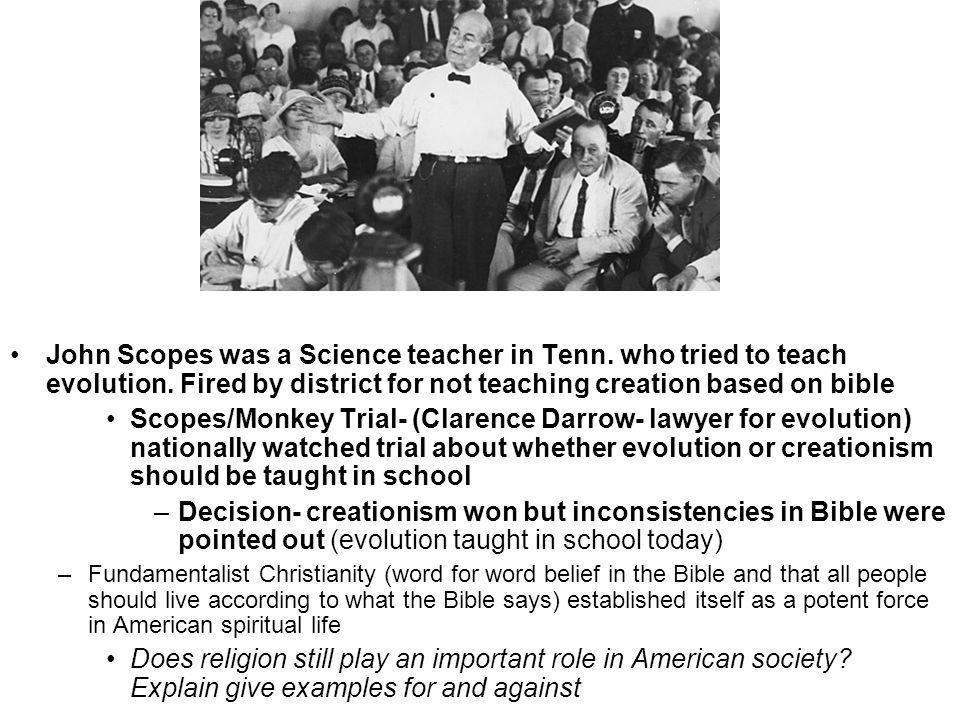 John Scopes was a Science teacher in Tenn. who tried to teach evolution. Fired by district for not teaching creation based on bible