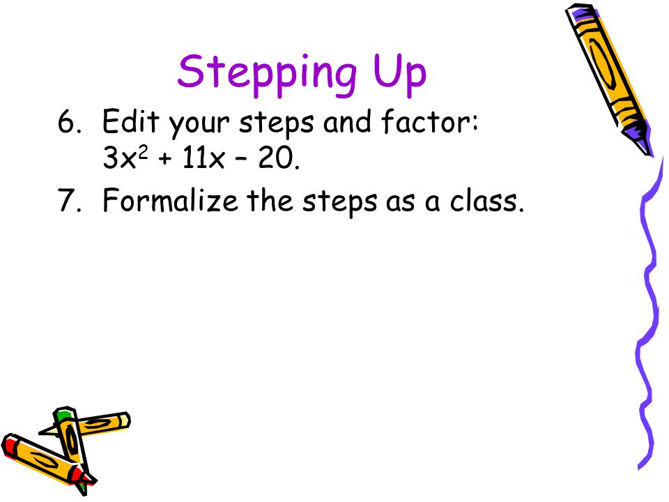 Stepping Up Edit your steps and factor: 3x2 + 11x – 20.