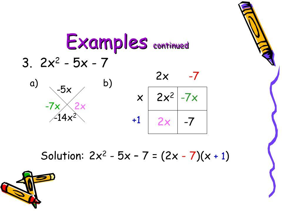 Examples continued 3. 2x2 - 5x - 7 2x -7 x 2x2 -7x 2x -7