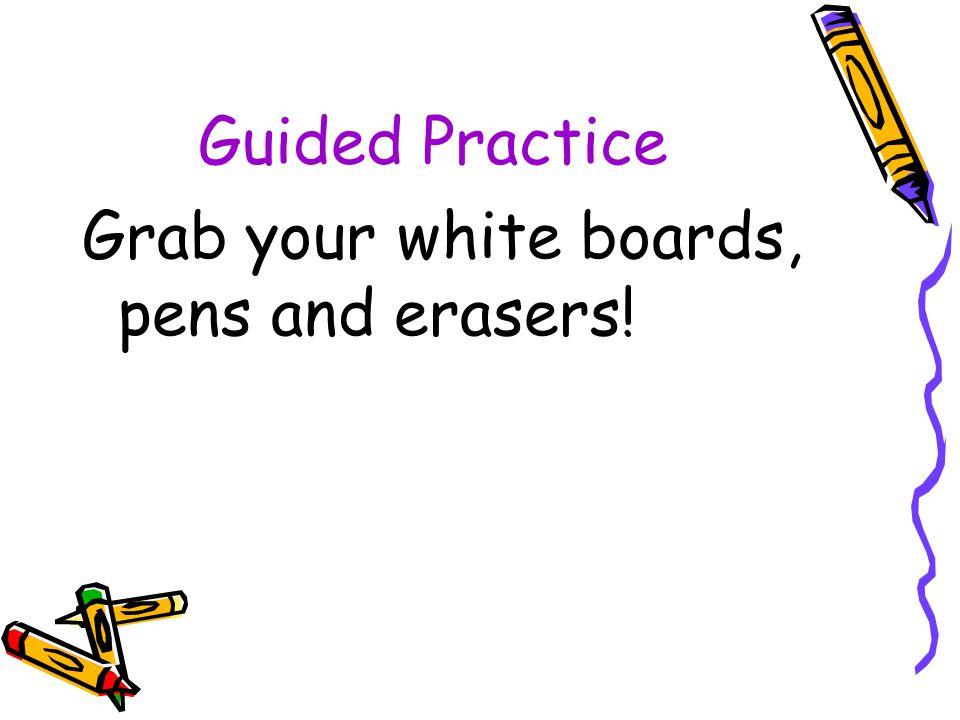 Guided Practice Grab your white boards, pens and erasers!