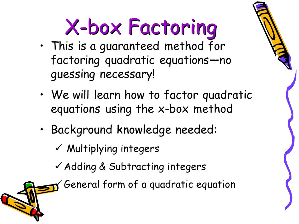X-box Factoring This is a guaranteed method for factoring quadratic equations—no guessing necessary!