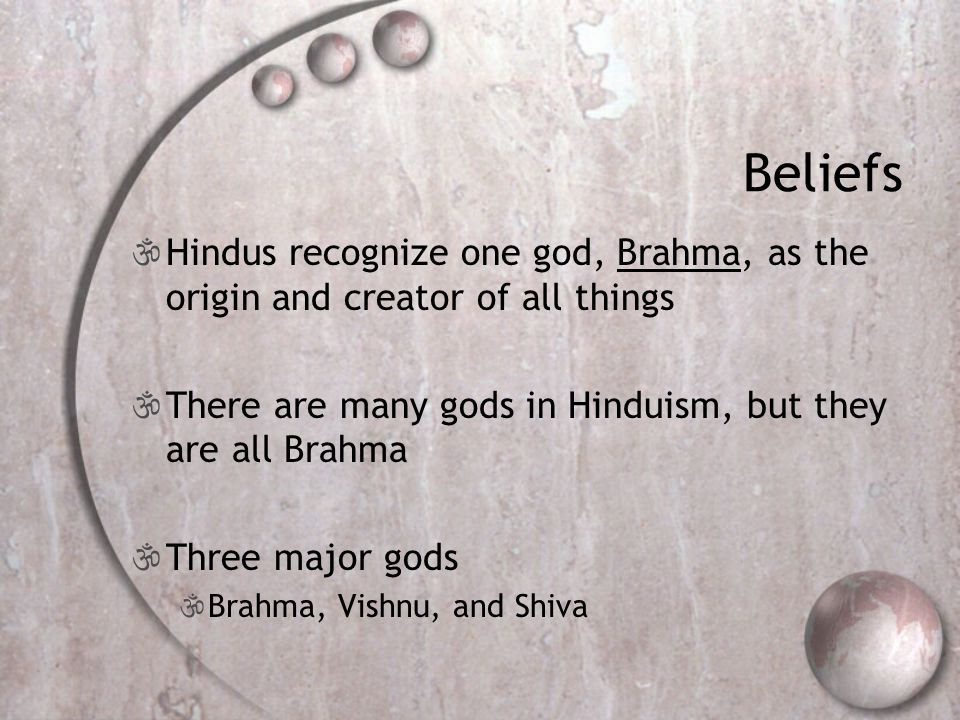 Beliefs Hindus recognize one god, Brahma, as the origin and creator of all things. There are many gods in Hinduism, but they are all Brahma.
