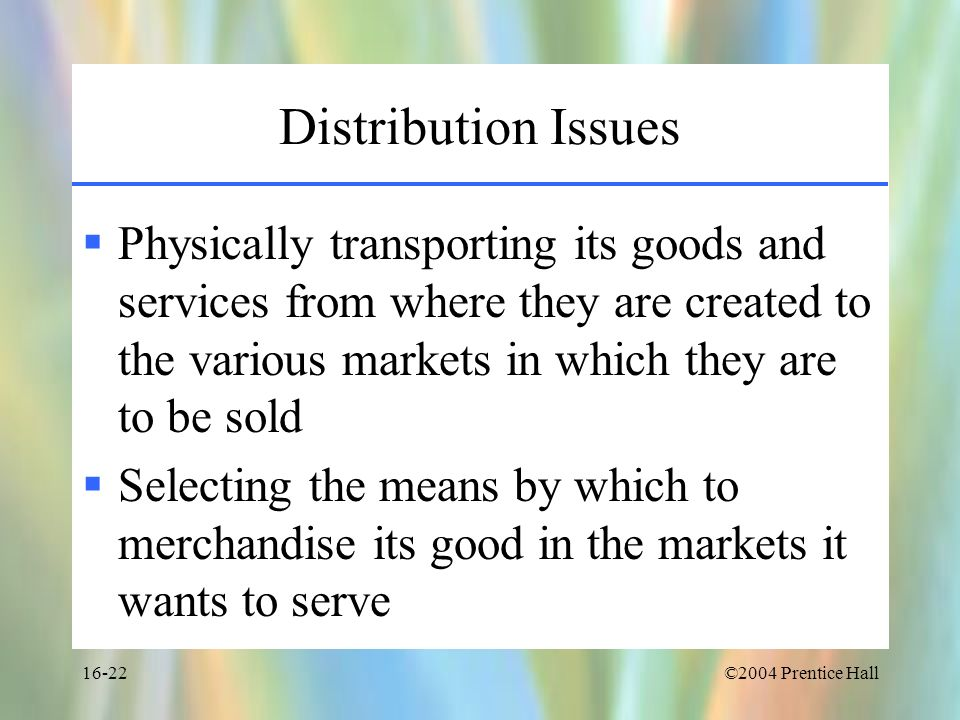 Distribution IssuesPhysically transporting its goods and services from where they are created to the various markets in which they are to be sold.