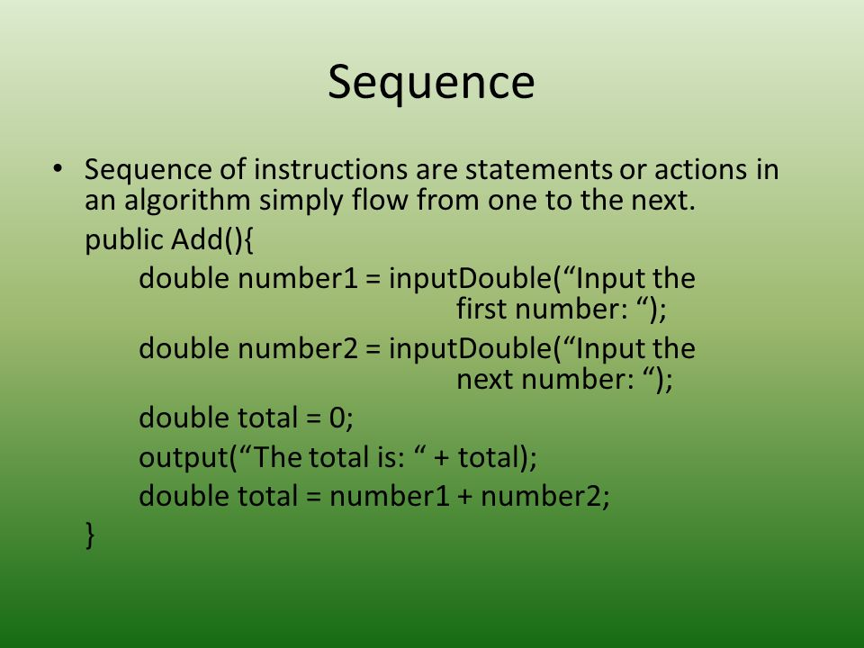 Sequence Sequence of instructions are statements or actions in an algorithm simply flow from one to the next.