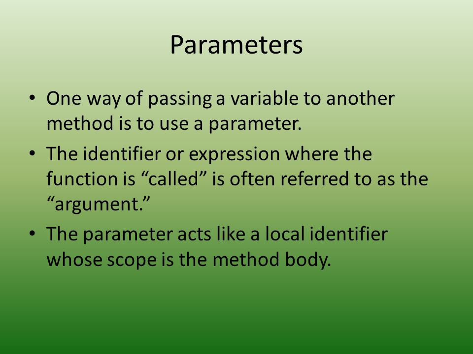 Parameters One way of passing a variable to another method is to use a parameter.