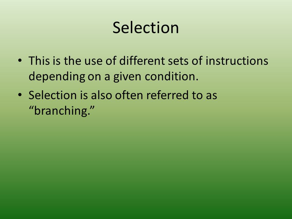 Selection This is the use of different sets of instructions depending on a given condition.