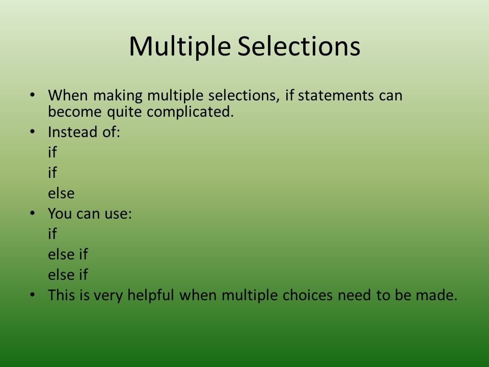 Multiple Selections When making multiple selections, if statements can become quite complicated. Instead of: