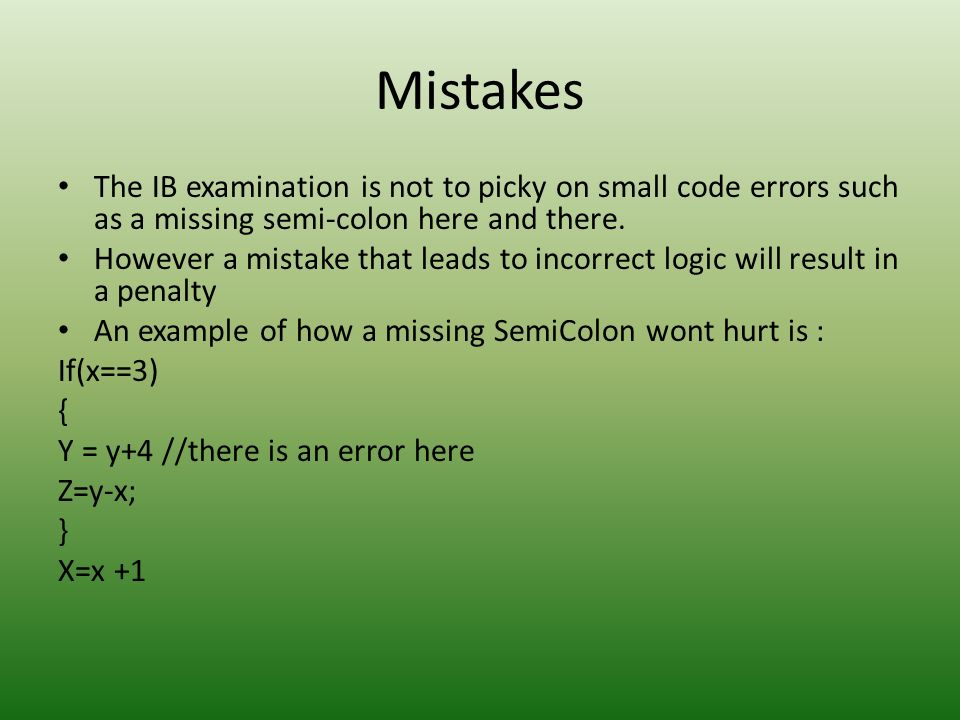 MistakesThe IB examination is not to picky on small code errors such as a missing semi-colon here and there.
